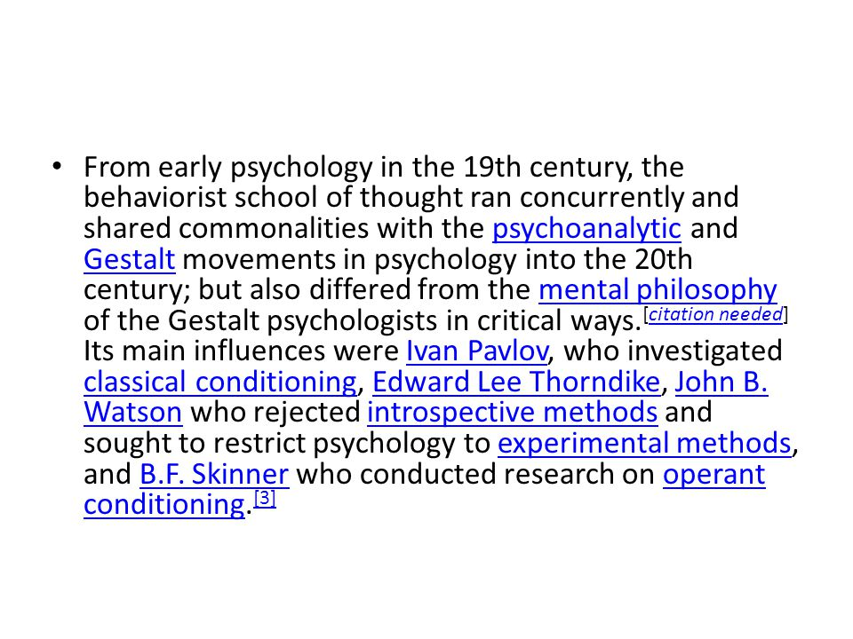 From early psychology in the 19th century, the behaviorist school of thought ran concurrently and shared commonalities with the psychoanalytic and Gestalt movements in psychology into the 20th century; but also differed from the mental philosophy of the Gestalt psychologists in critical ways.[citation needed] Its main influences were Ivan Pavlov, who investigated classical conditioning, Edward Lee Thorndike, John B.